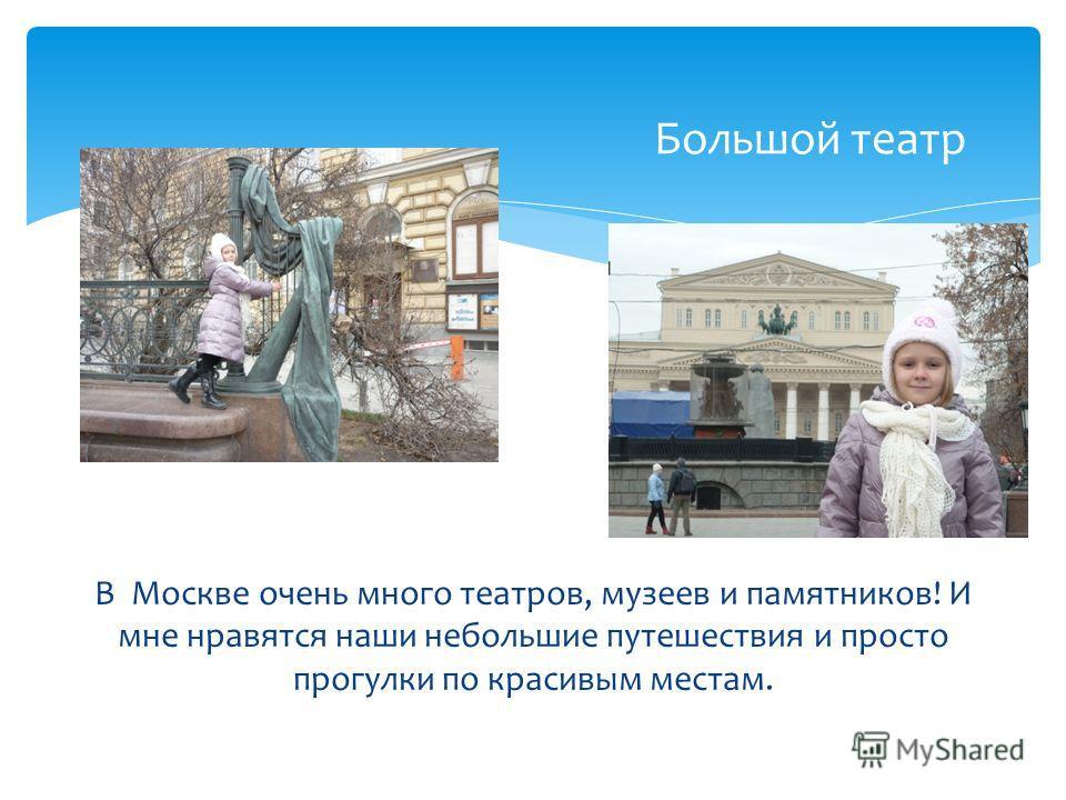 Большой театр В Москве очень много театров, музеев и памятников! И мне нравятся наши небольшие путешествия и просто прогулки по красивым местам.