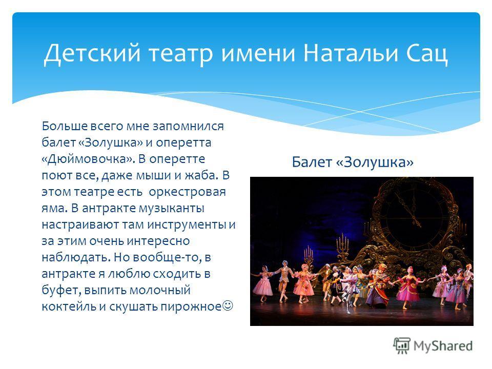 Детский театр имени Натальи Сац Больше всего мне запомнился балет «Золушка» и оперетта «Дюймовочка». В оперетте поют все, даже мыши и жаба. В этом театре есть оркестровая яма. В антракте музыканты настраивают там инструменты и за этим очень интересно