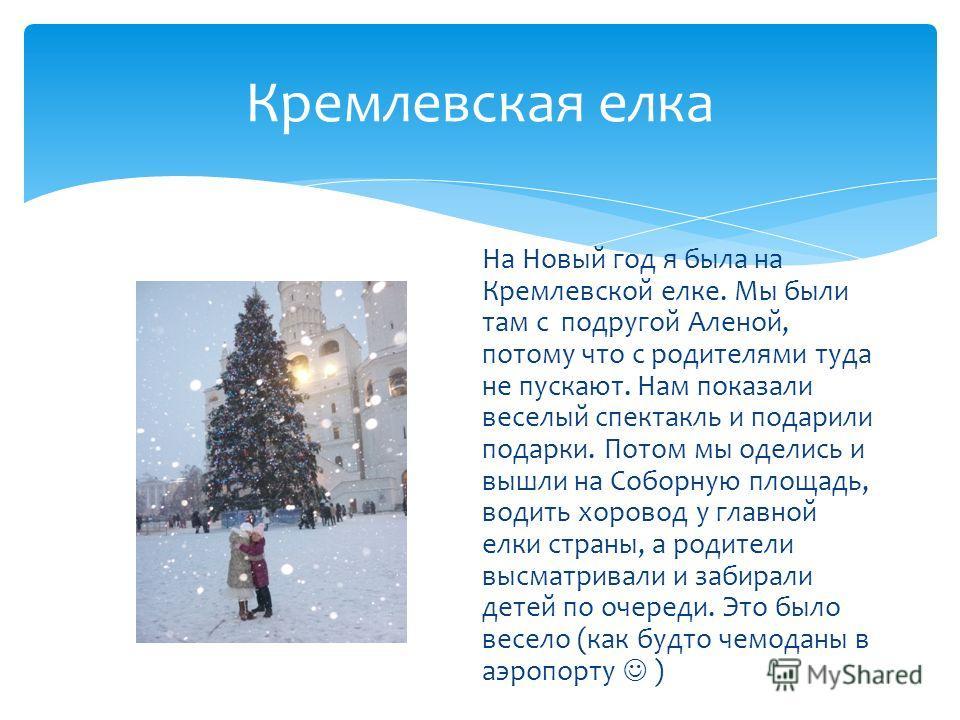 Кремлевская елка На Новый год я была на Кремлевской елке. Мы были там с подругой Аленой, потому что с родителями туда не пускают. Нам показали веселый спектакль и подарили подарки. Потом мы оделись и вышли на Соборную площадь, водить хоровод у главно
