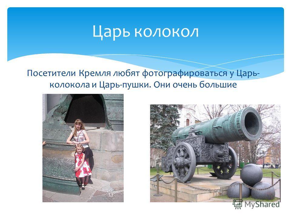 Царь колокол Посетители Кремля любят фотографироваться у Царь- колокола и Царь-пушки. Они очень большие