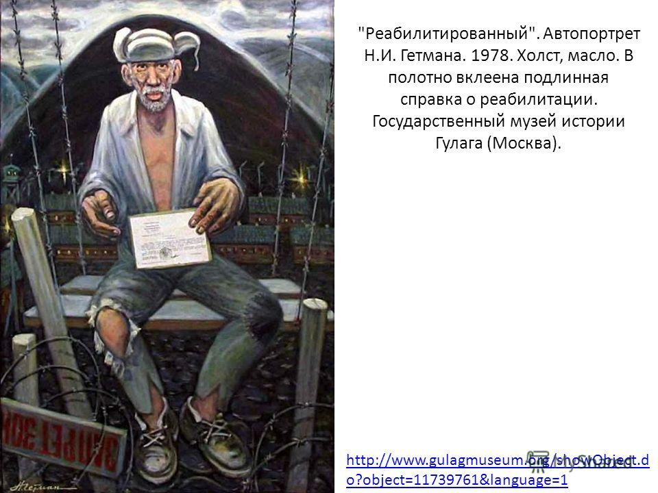 Реабилитированный. Автопортрет Н.И. Гетмана. 1978. Холст, масло. В полотно вклеена подлинная справка о реабилитации. Государственный музей истории Гулага (Москва). http://www.gulagmuseum.org/showObject.d o?object=11739761&language=1