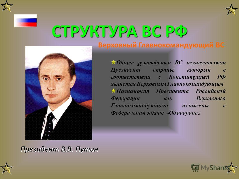 СТРУКТУРА ВС РФ Верховный Главнокомандующий ВС Президент В.В. Путин Общее руководство ВС осуществляет Президент страны, который в соответствии с Конституцией РФ является Верховным Главнокомандующим. Полномочия Президента Российской Федерации как Верх
