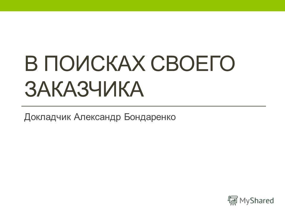 В ПОИСКАХ СВОЕГО ЗАКАЗЧИКА Докладчик Александр Бондаренко