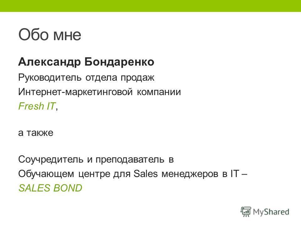 Обо мне Александр Бондаренко Руководитель отдела продаж Интернет-маркетинговой компании Fresh IT, а также Соучредитель и преподаватель в Обучающем центре для Sales менеджеров в IT – SALES BOND