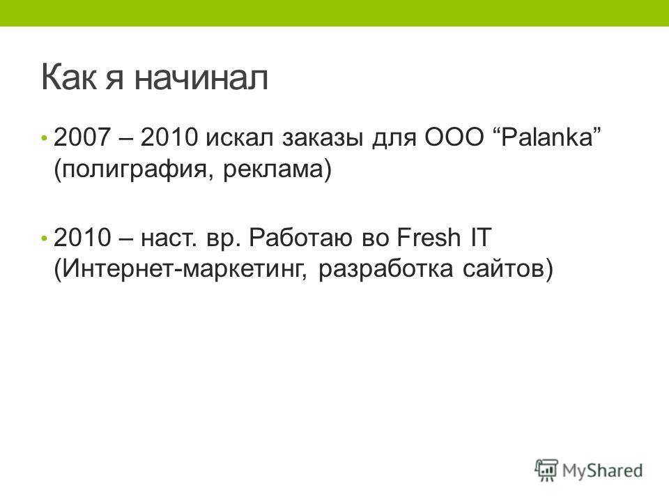 Как я начинал 2007 – 2010 искал заказы для OOO Palanka (полиграфия, реклама) 2010 – наст. вр. Работаю во Fresh IT (Интернет-маркетинг, разработка сайтов)