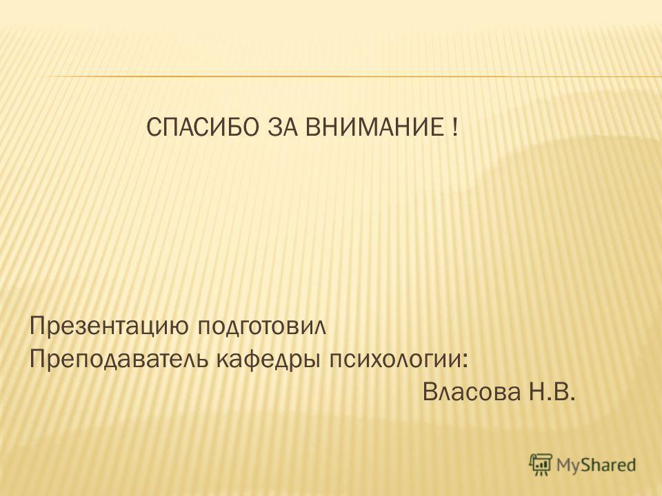 СПАСИБО ЗА ВНИМАНИЕ ! Презентацию подготовил Преподаватель кафедры психологии: Власова Н.В.
