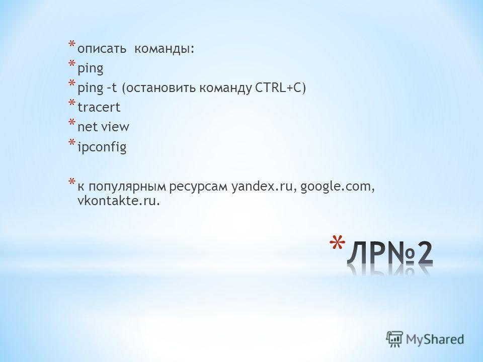 * описать команды: * ping * ping –t (остановить команду CTRL+C) * tracert * net view * ipconfig * к популярным ресурсам yandex.ru, google.com, vkontakte.ru.