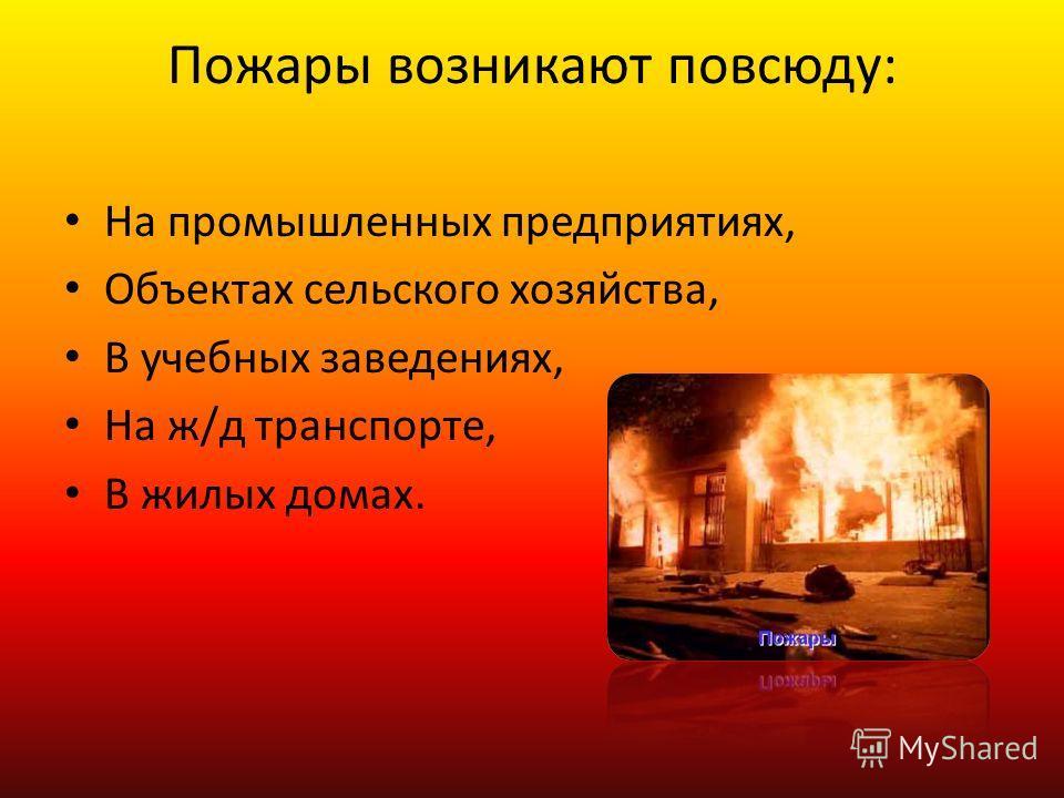 Пожары возникают повсюду: На промышленных предприятиях, Объектах сельского хозяйства, В учебных заведениях, На ж/д транспорте, В жилых домах.