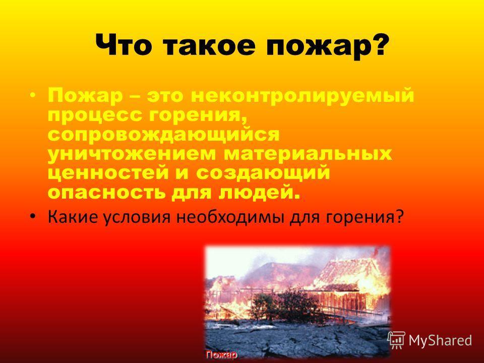 Что такое пожар? Пожар – это неконтролируемый процесс горения, сопровождающийся уничтожением материальных ценностей и создающий опасность для людей. Какие условия необходимы для горения?