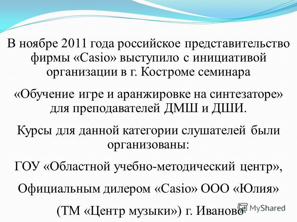 В ноябре 2011 года российское представительство фирмы «Casio» выступило с инициативой организации в г. Костроме семинара «Обучение игре и аранжировке на синтезаторе» для преподавателей ДМШ и ДШИ. Курсы для данной категории слушателей были организован