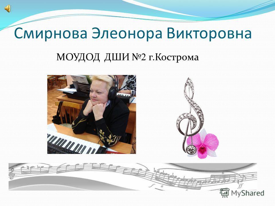 Смирнова Элеонора Викторовна МОУДОД ДШИ 2 г.Кострома