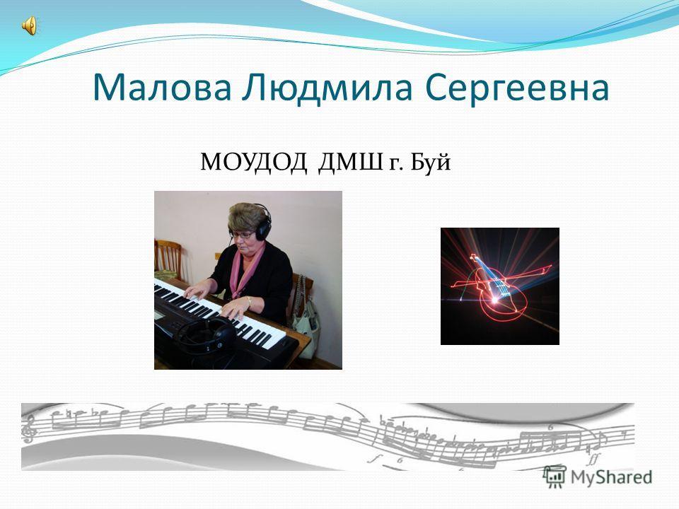 Малова Людмила Сергеевна МОУДОД ДМШ г. Буй