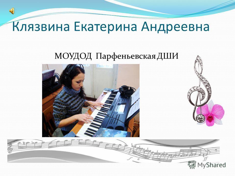 Клязвина Екатерина Андреевна МОУДОД Парфеньевская ДШИ