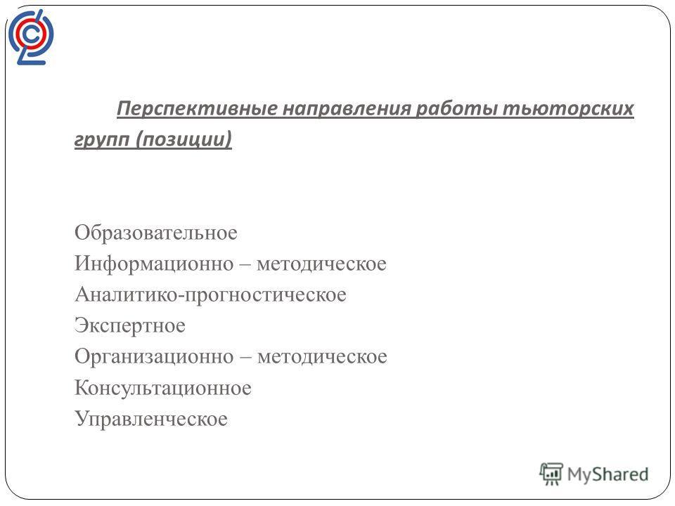 Перспективные направления работы тьюторских групп ( позиции ) Образовательное Информационно – методическое Аналитико-прогностическое Экспертное Организационно – методическое Консультационное Управленческое