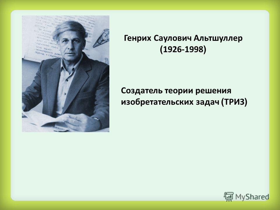 Генрих Саулович Альтшуллер ( 1926-1998 ) Создатель теории решения изобретательских задач ( ТРИЗ )