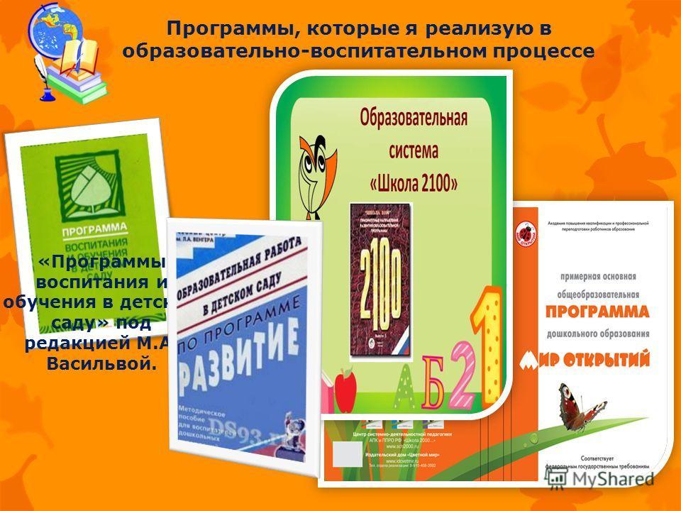 Программы, которые я реализую в образовательно-воспитательном процессе «Программы воспитания и обучения в детском саду» под редакцией М.А. Васильвой.