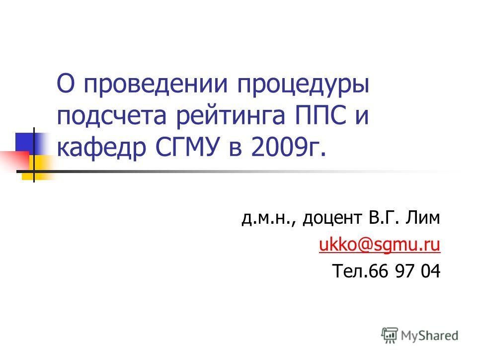 О проведении процедуры подсчета рейтинга ППС и кафедр СГМУ в 2009г. д.м.н., доцент В.Г. Лим ukko@sgmu.ru Тел.66 97 04