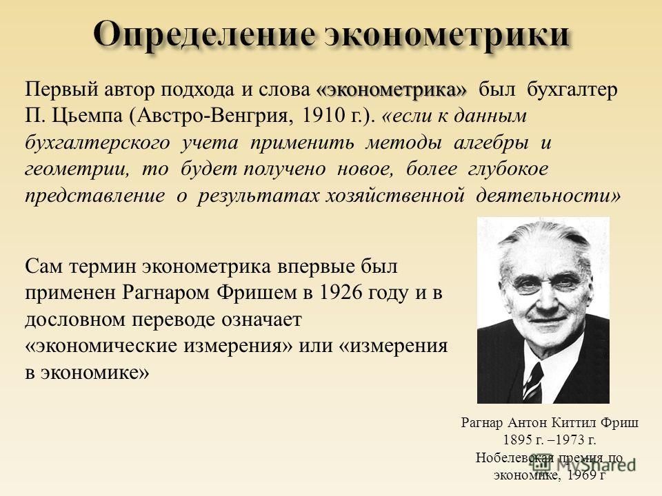 Сам термин эконометрика впервые был применен Рагнаром Фришем в 1926 году и в дословном переводе означает « экономические измерения » или « измерения в экономике » « эконометрика » Первый автор подхода и слова « эконометрика » был бухгалтер П. Цьемпа
