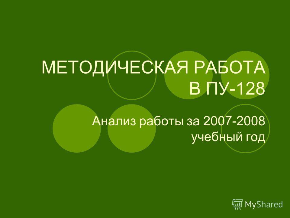 МЕТОДИЧЕСКАЯ РАБОТА В ПУ-128 Анализ работы за 2007-2008 учебный год