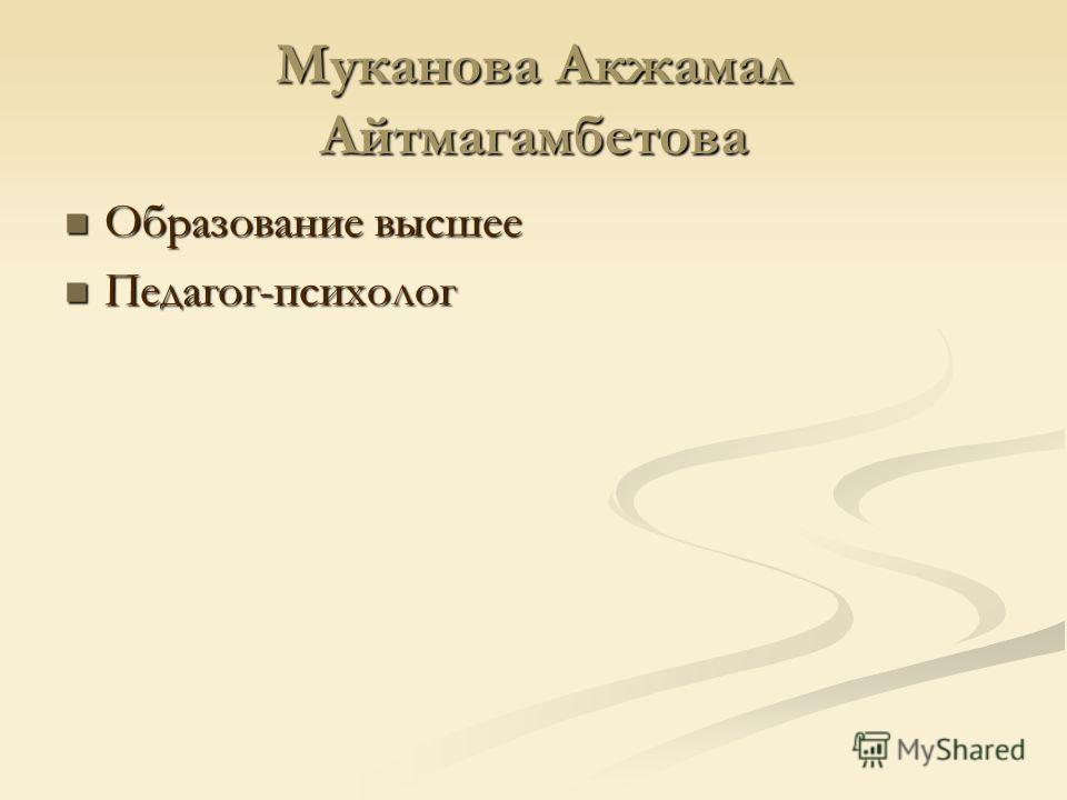Муканова Акжамал Айтмагамбетова Образование высшее Образование высшее Педагог-психолог Педагог-психолог