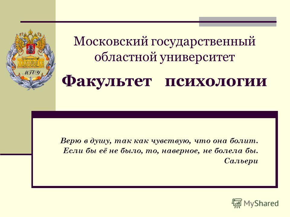 Московский государственный областной университет Факультет психологии Верю в душу, так как чувствую, что она болит. Если бы её не было, то, наверное, не болела бы. Сальери