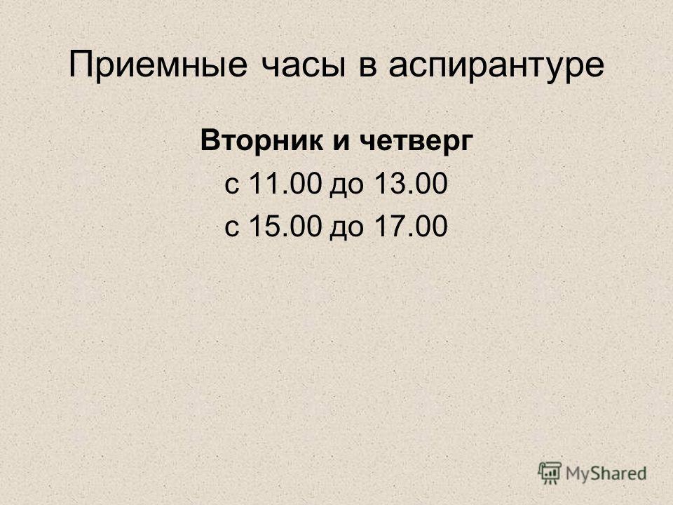 Приемные часы в аспирантуре Вторник и четверг с 11.00 до 13.00 с 15.00 до 17.00