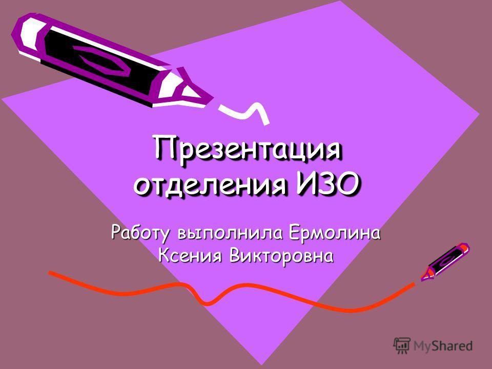 Презентация отделения ИЗО Работу выполнила Ермолина Ксения Викторовна