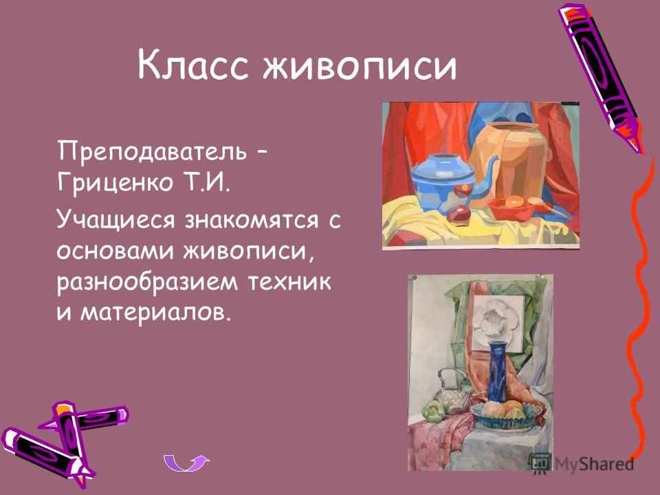 Класс живописи Преподаватель – Гриценко Т.И. Учащиеся знакомятся с основами живописи, разнообразием техник и материалов.