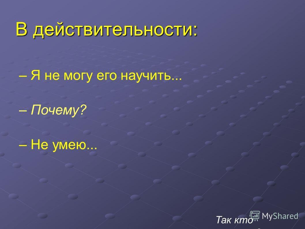 В действительности: – Я не могу его научить... – Почему? – Не умею... Так кто виноват?