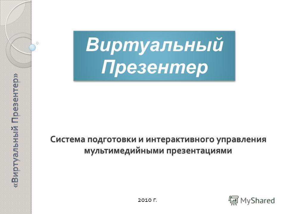 Система подготовки и интерактивного управления мультимедийными презентациями 2010 г. Виртуальный Презентер