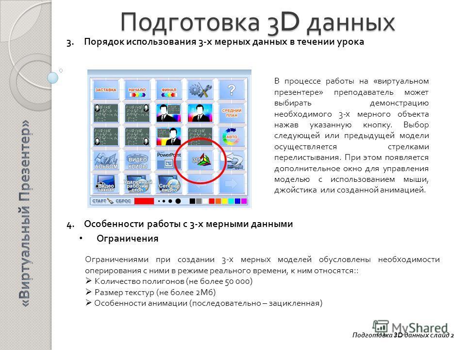 Подготовка 3D данных 3.Порядок использования 3-х мерных данных в течении урока 4.Особенности работы с 3-х мерными данными Ограничения Подготовка 3D данных слайд 2 В процессе работы на «виртуальном презентере» преподаватель может выбирать демонстрацию