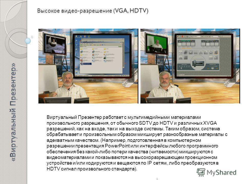 Высокое видео - разрешение (VGA, HDTV) 1 Виртуальный Презентер работает с мультимедийными материалами произвольного разрешения, от обычного SDTV до HDTV и различных XVGA разрешений, как на входе, так и на выходе системы. Таким образом, система обраба
