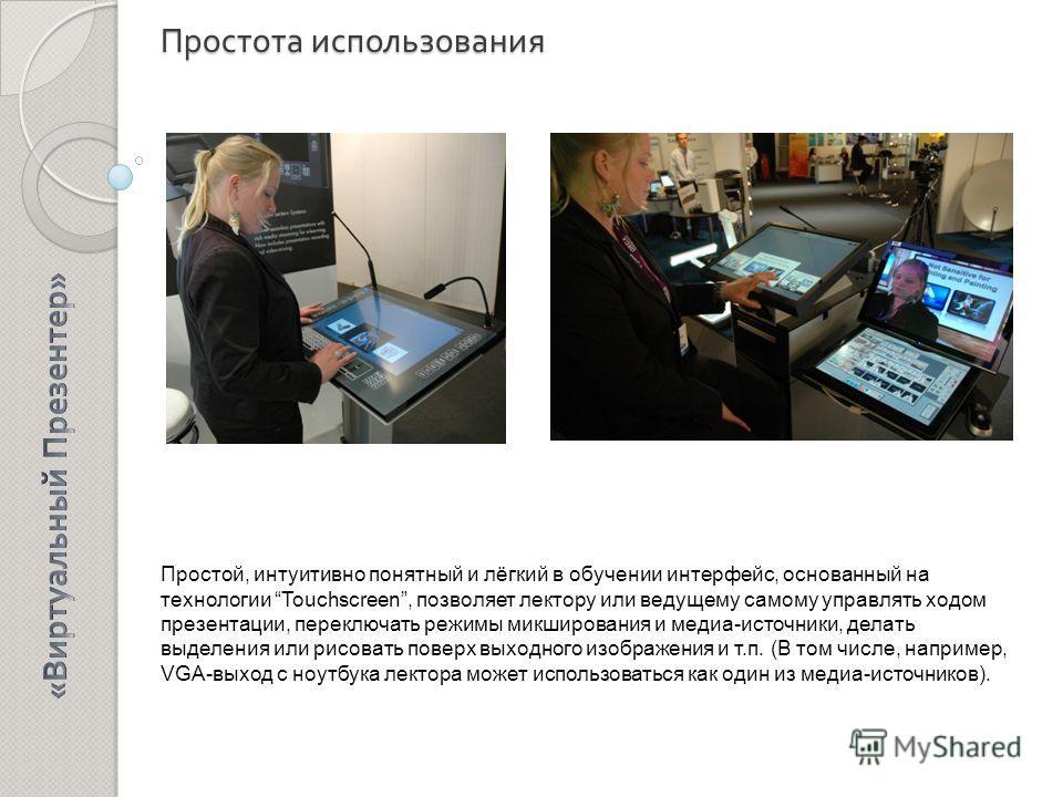 Простота использования Простой, интуитивно понятный и лёгкий в обучении интерфейс, основанный на технологии Touchscreen, позволяет лектору или ведущему самому управлять ходом презентации, переключать режимы микширования и медиа-источники, делать выде