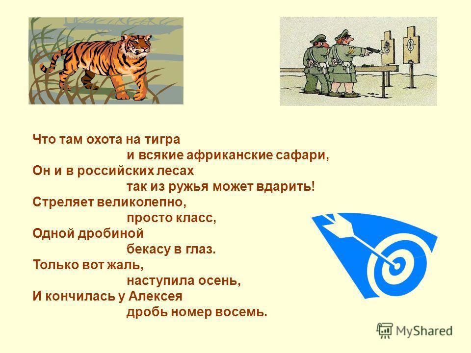 Что там охота на тигра и всякие африканские сафари, Он и в российских лесах так из ружья может вдарить! Стреляет великолепно, просто класс, Одной дробиной бекасу в глаз. Только вот жаль, наступила осень, И кончилась у Алексея дробь номер восемь.