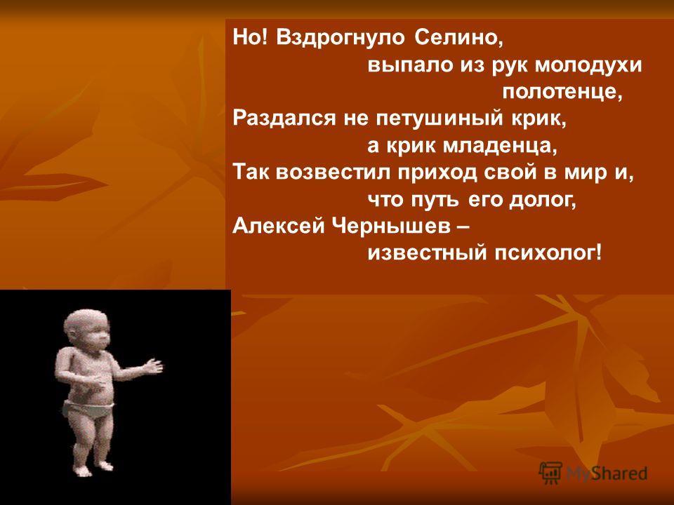 Но! Вздрогнуло Селино, выпало из рук молодухи полотенце, Раздался не петушиный крик, а крик младенца, Так возвестил приход свой в мир и, что путь его долог, Алексей Чернышев – известный психолог!