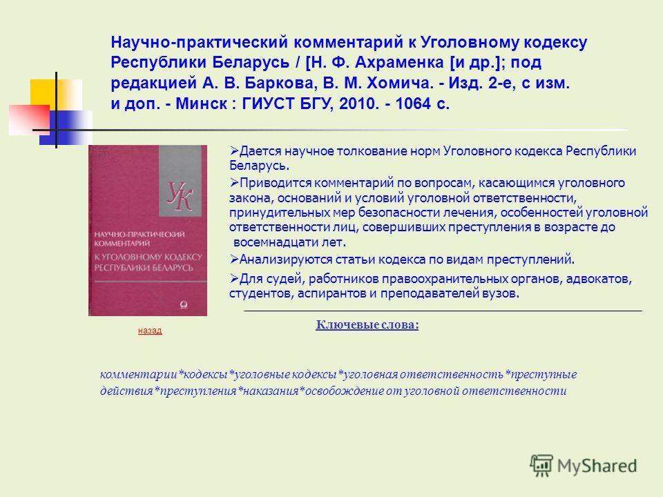 Дается научное толкование норм Уголовного кодекса Республики Беларусь. Приводится комментарий по вопросам, касающимся уголовного закона, оснований и условий уголовной ответственности, принудительных мер безопасности лечения, особенностей уголовной от