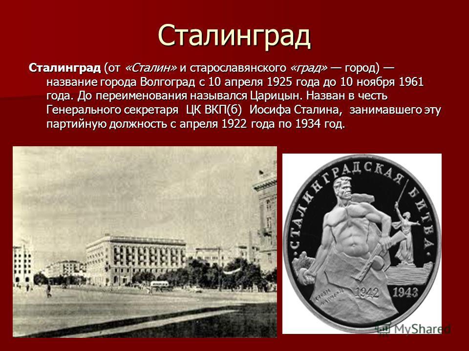 Сталинград Сталинград (от «Сталин» и старославянского «град» город) название города Волгоград с 10 апреля 1925 года до 10 ноября 1961 года. До переименования назывался Царицын. Назван в честь Генерального секретаря ЦК ВКП(б) Иосифа Сталина, занимавше