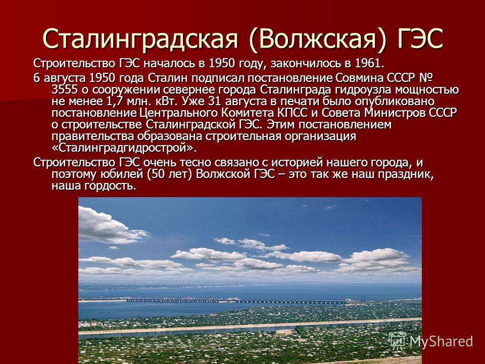 Сталинградская (Волжская) ГЭС Строительство ГЭС началось в 1950 году, закончилось в 1961. 6 августа 1950 года Сталин подписал постановление Совмина СССР 3555 о сооружении севернее города Сталинграда гидроузла мощностью не менее 1,7 млн. кВт. Уже 31 а
