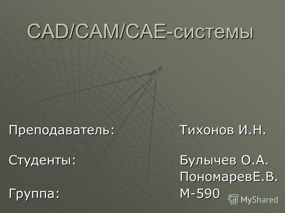 CAD/CAM/CAE-системы Преподаватель:Тихонов И.Н. Студенты:Булычев О.А. ПономаревЕ.В. Группа:М-590