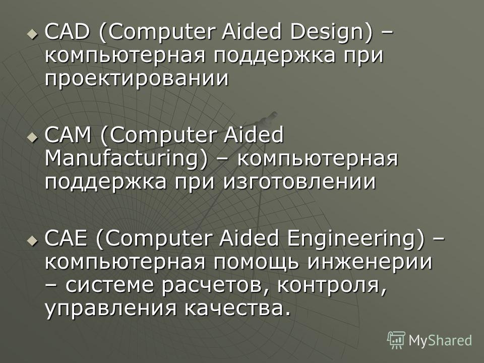 CAD (Computer Aided Design) – компьютерная поддержка при проектировании CAM (Computer Aided Manufacturing) – компьютерная поддержка при изготовлении CAE (Computer Aided Engineering) – компьютерная помощь инженерии – системе расчетов, контроля, управл