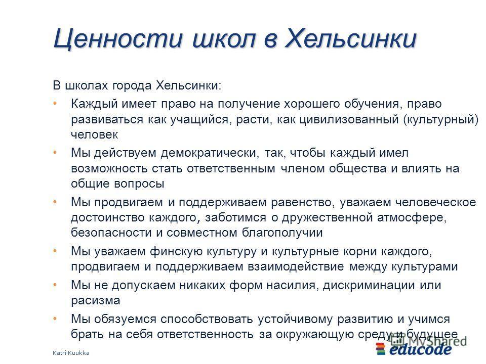 Ценности школ в Хельсинки В школах города Хельсинки: Каждый имеет право на получение хорошего обучения, право развиваться как учащийся, расти, как цивилизованный (культурный) человек Мы действуем демократически, так, чтобы каждый имел возможность ста