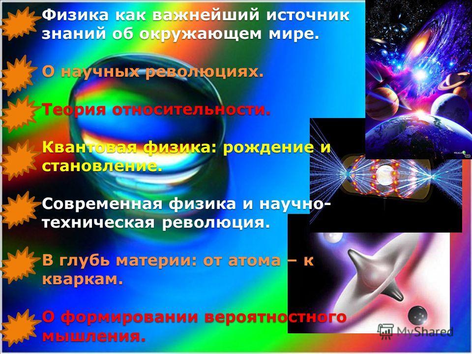 Физика как важнейший источник знаний об окружающем мире. О научных революциях. Теория относительности. Квантовая физика: рождение и становление. Современная физика и научно- техническая революция. В глубь материи: от атома – к кваркам. О формировании