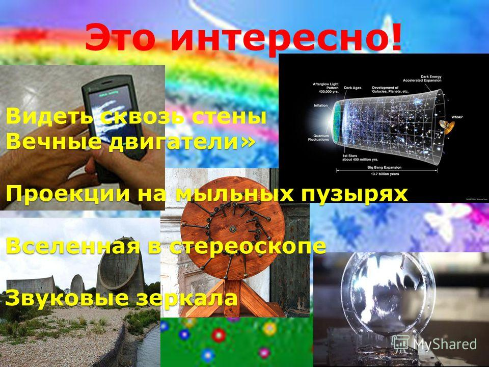 Вечные двигатели» Проекции на мыльных пузырях Вселенная в стереоскопе Звуковые зеркала Вечные двигатели» Проекции на мыльных пузырях Вселенная в стереоскопе Звуковые зеркала Это интересно! Видеть сквозь стены