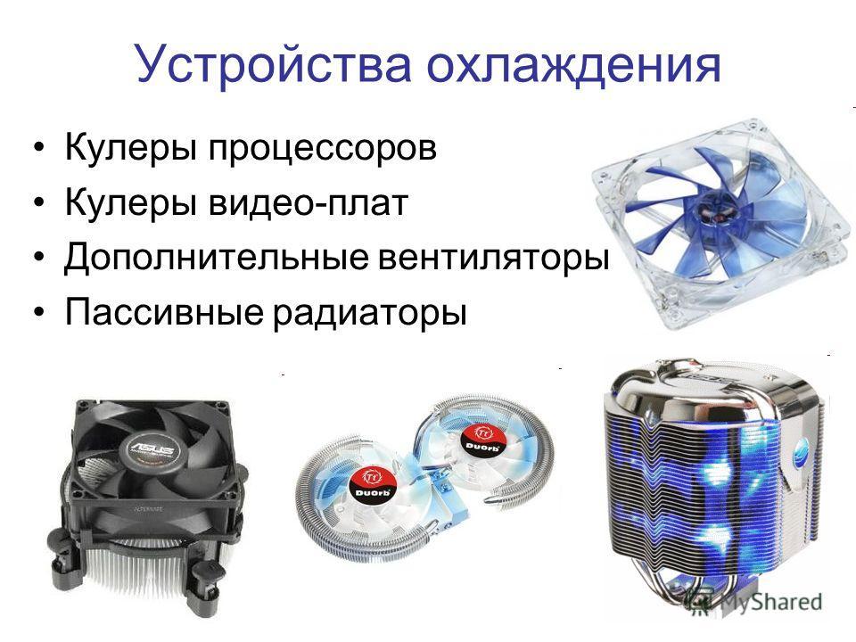 12 Устройства охлаждения Кулеры процессоров Кулеры видео-плат Дополнительные вентиляторы Пассивные радиаторы