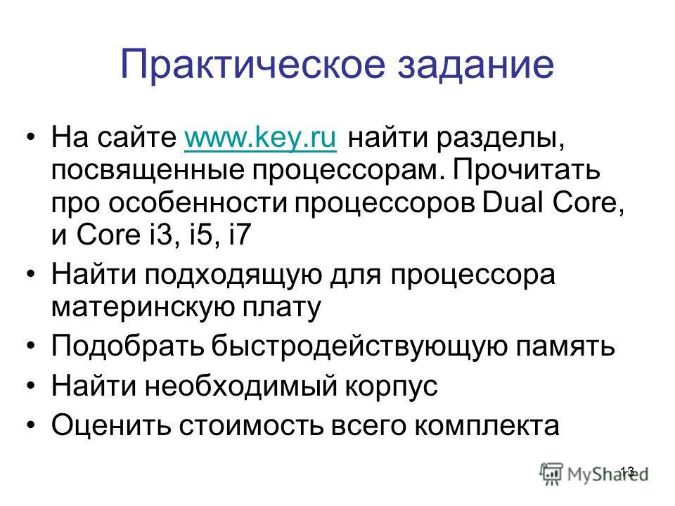 13 Практическое задание На сайте www.key.ru найти разделы, посвященные процессорам. Прочитать про особенности процессоров Dual Core, и Core i3, i5, i7www.key.ru Найти подходящую для процессора материнскую плату Подобрать быстродействующую память Найт