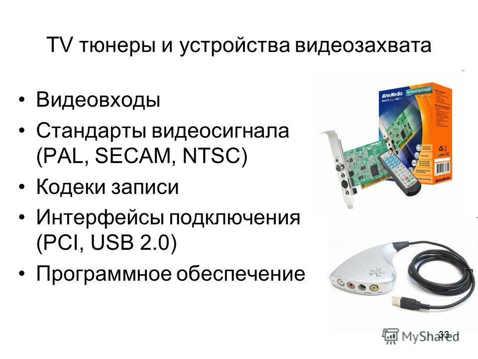 33 TV тюнеры и устройства видеозахвата Видеовходы Стандарты видеосигнала (PAL, SECAM, NTSC) Кодеки записи Интерфейсы подключения (PCI, USB 2.0) Программное обеспечение