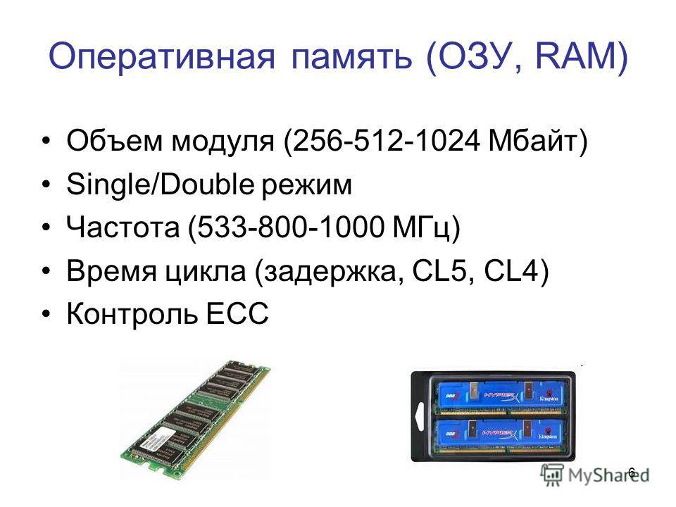 6 Оперативная память (ОЗУ, RAM) Объем модуля (256-512-1024 Mбайт) Single/Double режим Частота (533-800-1000 MГц) Время цикла (задержка, CL5, CL4) Контроль ECC