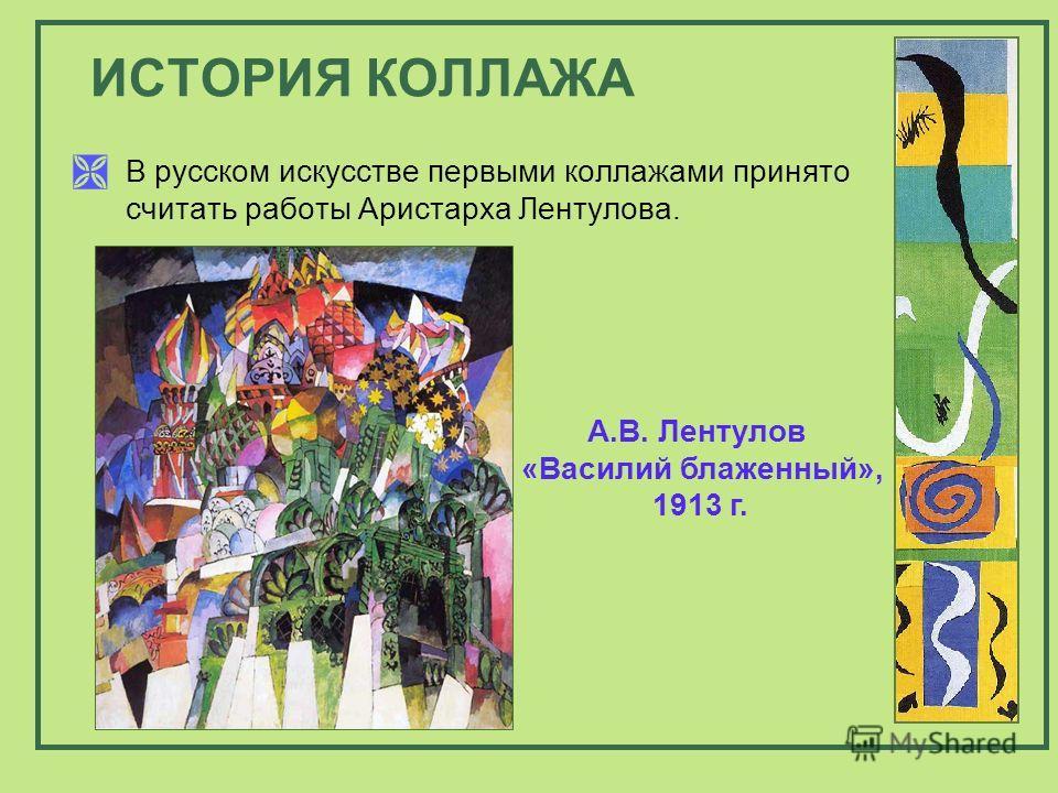 В русском искусстве первыми коллажами принято считать работы Аристарха Лентулова. ИСТОРИЯ КОЛЛАЖА А.В. Лентулов «Василий блаженный», 1913 г.