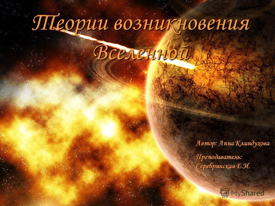 Теории возникновения Вселенной Автор: Анна Клиндухова Преподаватель: Серебрянская Е.И.