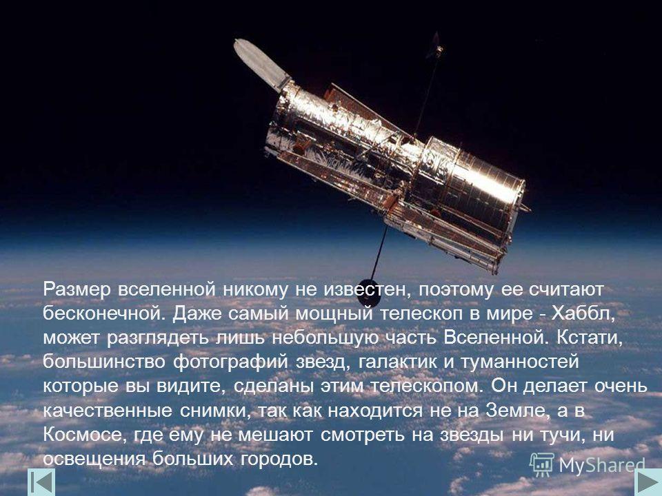 Размер вселенной никому не известен, поэтому ее считают бесконечной. Даже самый мощный телескоп в мире - Хаббл, может разглядеть лишь небольшую часть Вселенной. Кстати, большинство фотографий звезд, галактик и туманностей которые вы видите, сделаны э
